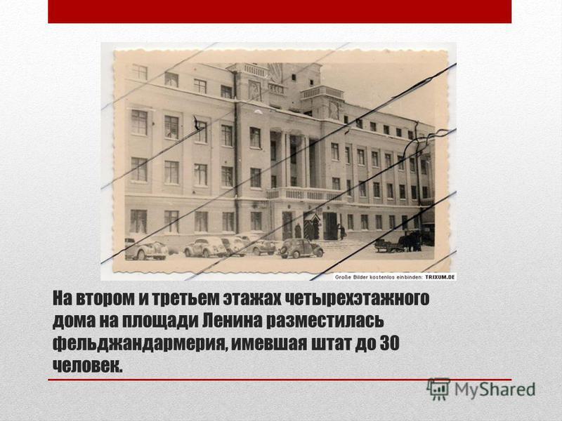 На втором и третьем этажах четырехэтажного дома на площади Ленина разместилась фельджандармерия, имевшая штат до 30 человек.