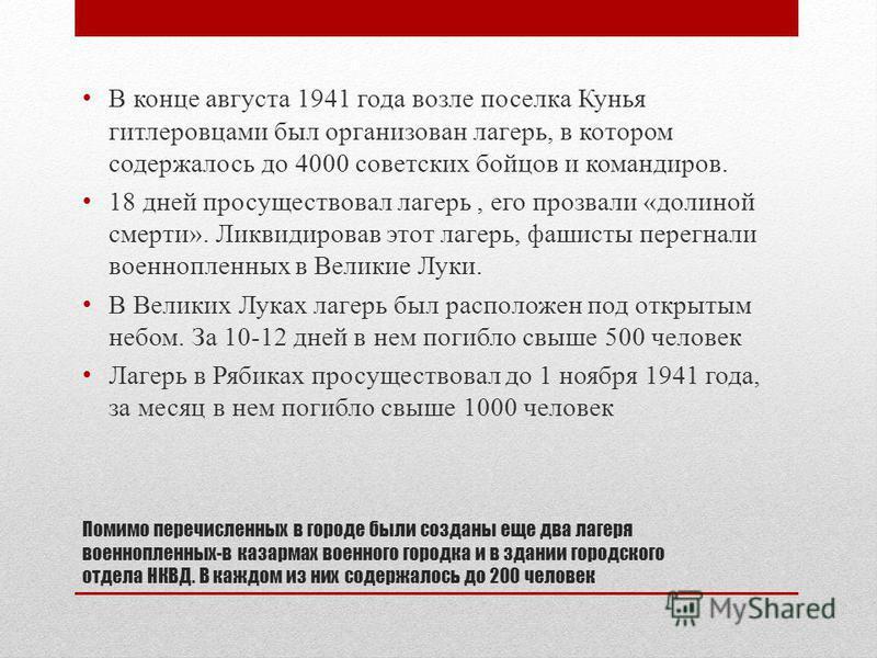 Помимо перечисленных в городе были созданы еще два лагеря военнопленных-в казармах военного городка и в здании городского отдела НКВД. В каждом из них содержалось до 200 человек В конце августа 1941 года возле поселка Кунья гитлеровцами был организов