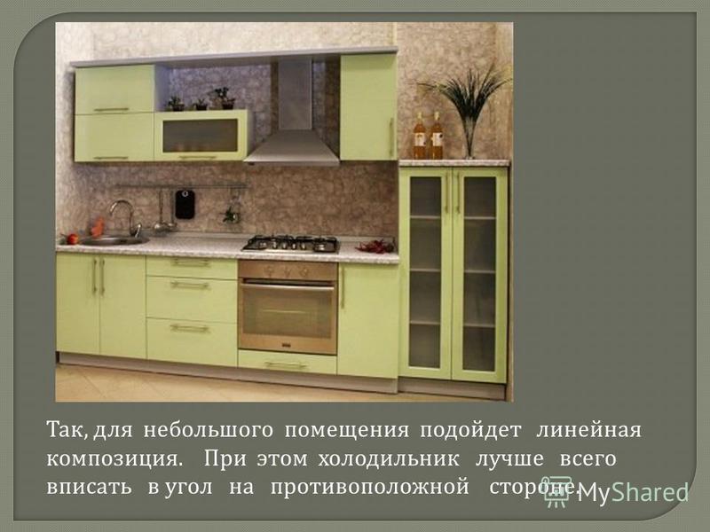 Так, для небольшого помещения подойдет линейная композиция. При этом холодильник лучше всего вписать в угол на противоположной стороне.