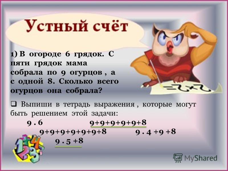 1) В огороде 6 грядок. С пяти грядок мама собрала по 9 огурцов, а с одной 8. Сколько всего огурцов она собрала? Выпиши в тетрадь выражения, которые могут быть решением этой задачи: 9. 6 9+9+9+9+9+8 9+9+9+9+9+9+8 9. 4 +9 +8 9. 5 +8