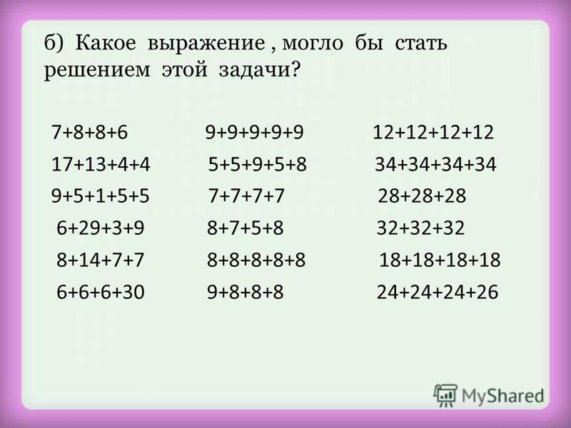 7+8+8+6 9+9+9+9+9 12+12+12+12 17+13+4+4 5+5+9+5+8 34+34+34+34 9+5+1+5+5 7+7+7+7 28+28+28 6+29+3+9 8+7+5+8 32+32+32 8+14+7+7 8+8+8+8+8 18+18+18+18 6+6+6+30 9+8+8+8 24+24+24+26 б) Какое выражение, могло бы стать решением этой задачи?