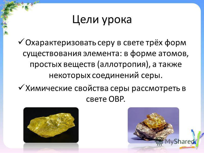 Цели урока Охарактеризовать серу в свете трёх форм существования элемента: в форме атомов, простых веществ (аллотропия), а также некоторых соединений серы. Химические свойства серы рассмотреть в свете ОВР.