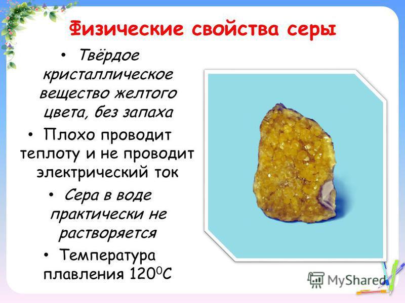 Физические свойства серы Твёрдое кристаллическое вещество желтого цвета, без запаха Плохо проводит теплоту и не проводит электрический ток Сера в воде практически не растворяется Температура плавления 120 0 С