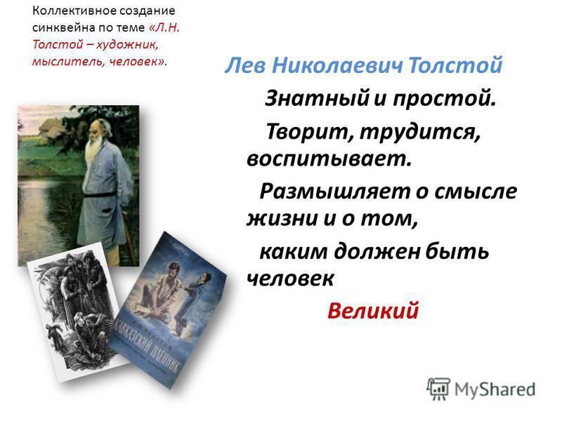 Коллективное создание синквейна по теме «Л.Н. Толстой – художник, мыслитель, человек». Лев Николаевич Толстой Знатный и простой. Творит, трудится, воспитывает. Размышляет о смысле жизни и о том, каким должен быть человек Великий