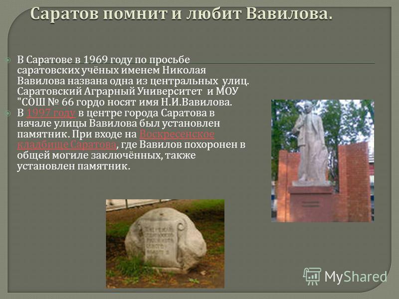 В Саратове в 1969 году по просьбе саратовских учёных именем Николая Вавилова названа одна из центральных улиц. Саратовский Аграрный Университет и МОУ