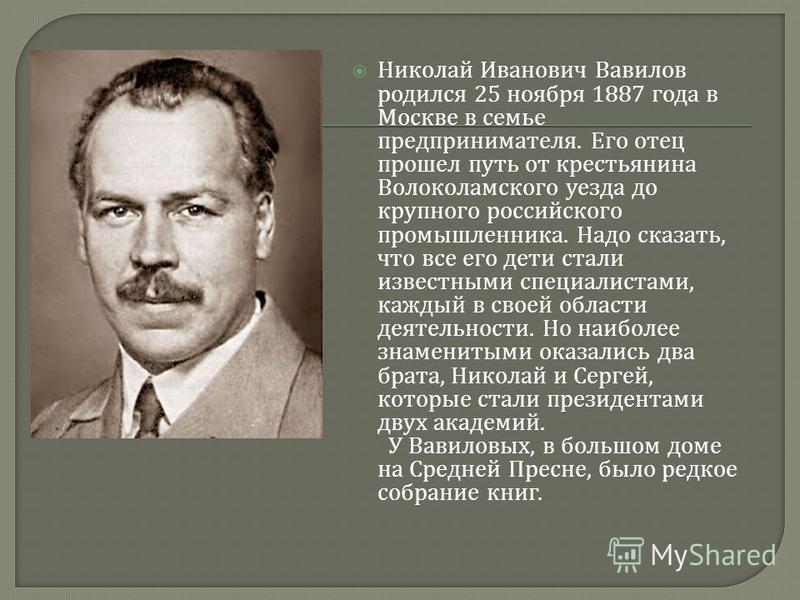 Николай Иванович Вавилов родился 25 ноября 1887 года в Москве в семье предпринимателя. Его отец прошел путь от крестьянина Волоколамского уезда до крупного российского промышленника. Надо сказать, что все его дети стали известными специалистами, кажд