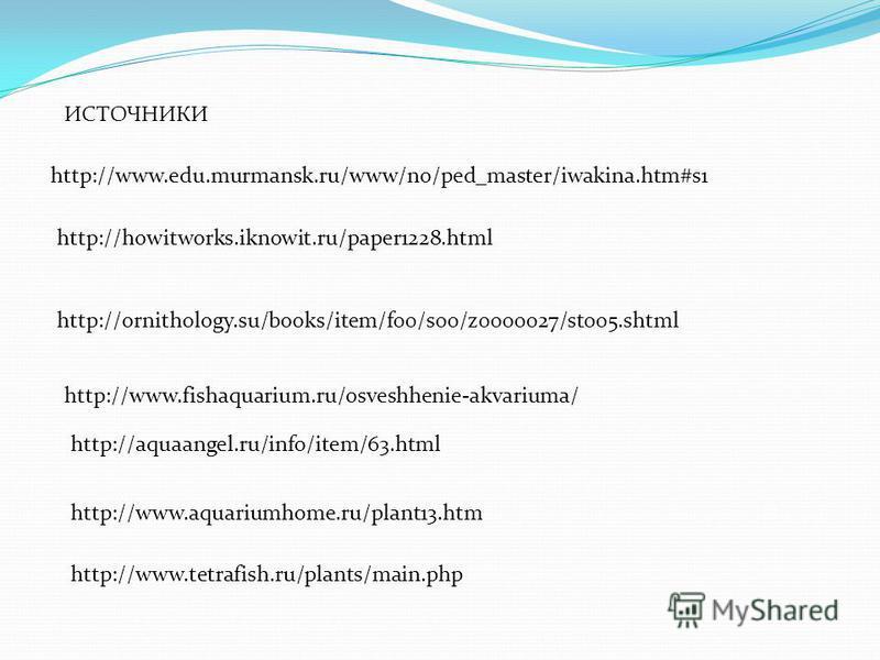 http://www.edu.murmansk.ru/www/no/ped_master/iwakina.htm#s1 http://howitworks.iknowit.ru/paper1228. html http://ornithology.su/books/item/f00/s00/z0000027/st005. shtml http://aquaangel.ru/info/item/63. html http://www.aquariumhome.ru/plant13. htm htt