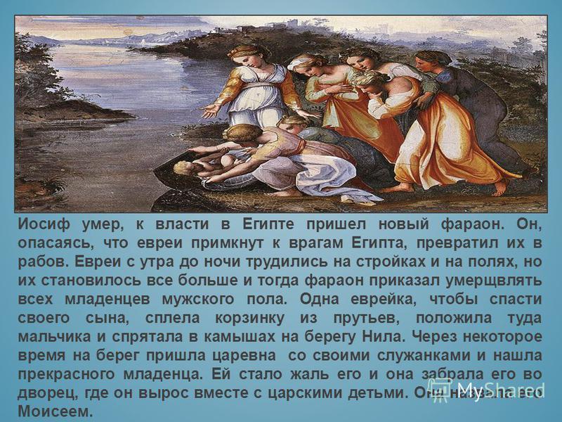 Иосиф умер, к власти в Египте пришел новый фараон. Он, опасаясь, что евреи примкнут к врагам Египта, превратил их в рабов. Евреи с утра до ночи трудились на стройках и на полях, но их становилось все больше и тогда фараон приказал умерщвлять всех мла