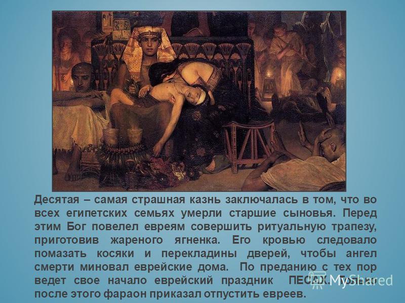 Десятая – самая страшная казнь заключалась в том, что во всех египетских семьях умерли старшие сыновья. Перед этим Бог повелел евреям совершить ритуальную трапезу, приготовив жареного ягненка. Его кровью следовало помазать косяки и перекладины дверей