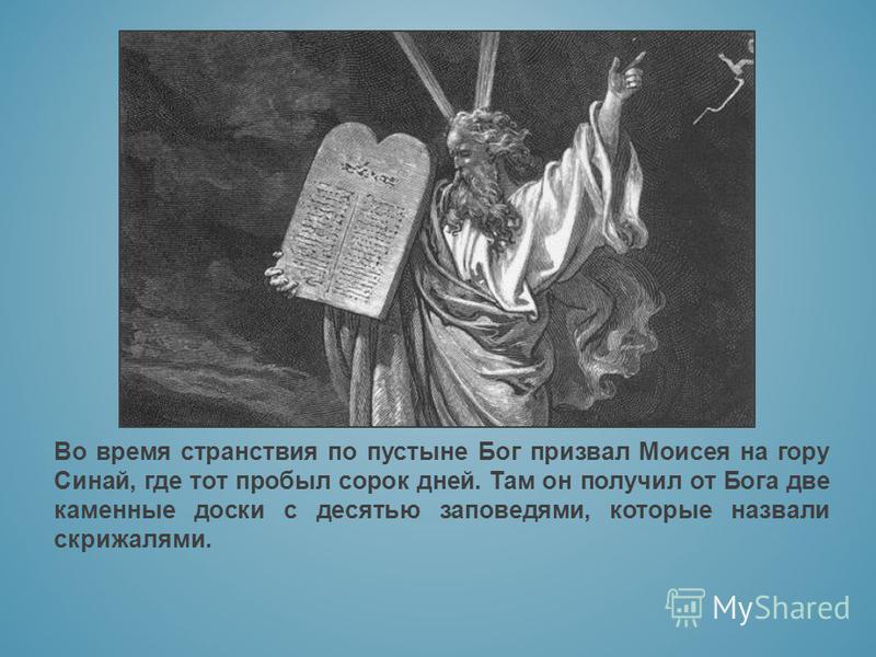 Во время странствия по пустыне Бог призвал Моисея на гору Синай, где тот пробыл сорок дней. Там он получил от Бога две каменные доски с десятью заповедями, которые назвали скрижалями.