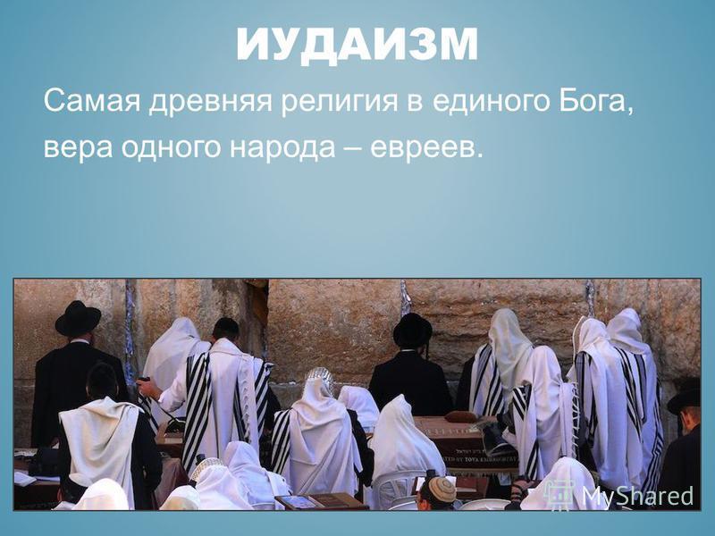 ИУДАИЗМ Самая древняя религия в единого Бога, вера одного народа – евреев.