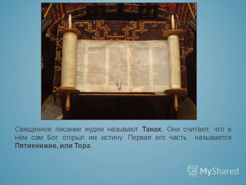 Священное писание иудеи называют Танах. Они считают, что в нём сам Бог открыл им истину. Первая его часть называется Пятикнижие, или Тора.