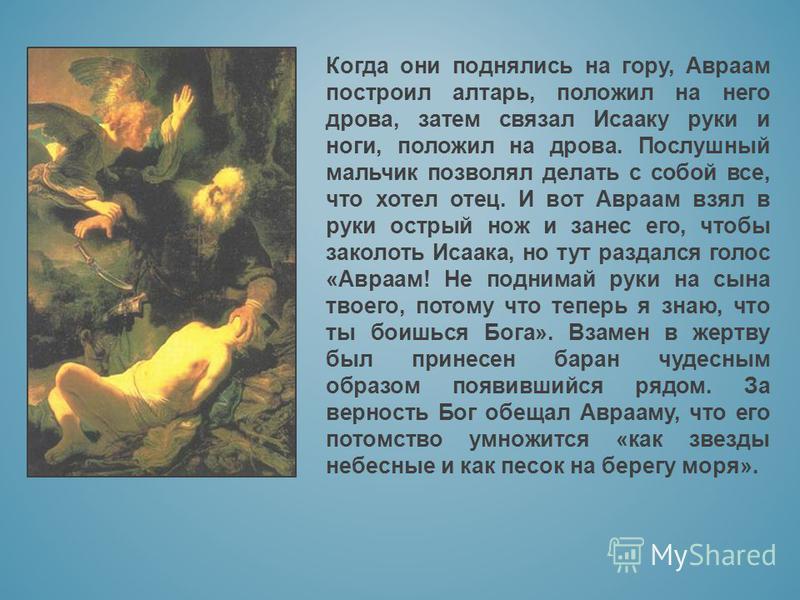 Когда они поднялись на гору, Авраам построил алтарь, положил на него дрова, затем связал Исааку руки и ноги, положил на дрова. Послушный мальчик позволял делать с собой все, что хотел отец. И вот Авраам взял в руки острый нож и занес его, чтобы закол