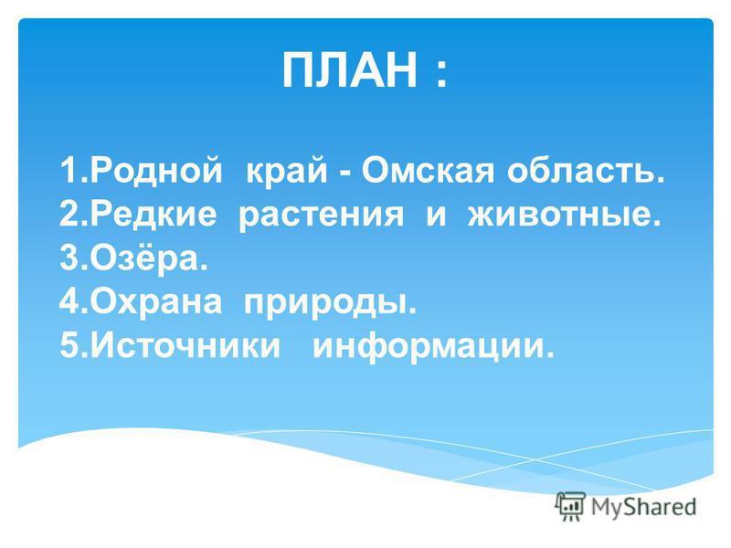 ПЛАН : 1. Родной край - Омская область. 2. Редкие растения и животные. 3.Озёра. 4. Охрана природы. 5. Источники информации.