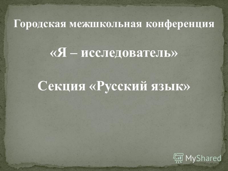 Городская межшкольная конференция «Я – исследователь» Секция «Русский язык»