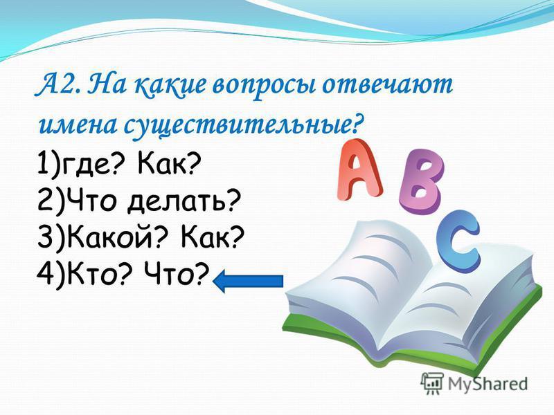 А2. На какие вопросы отвечают имена существительные? 1)где? Как? 2)Что делать? 3)Какой? Как? 4)Кто? Что?