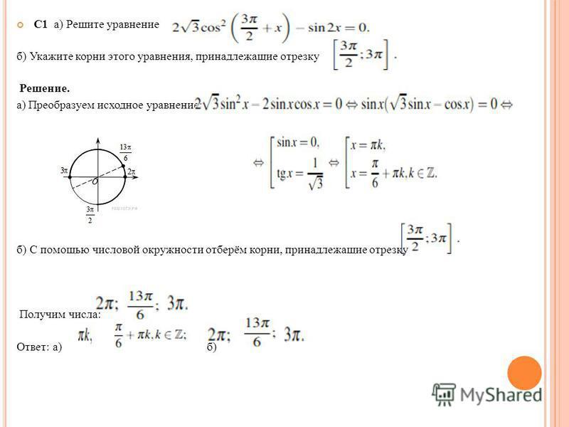 С1 а) Решите уравнение б) Укажите корни этого уравнения, принадлежащие отрезку Решение. а) Преобразуем исходное уравнение: б) С помощью числовой окружности отберём корни, принадлежащие отрезку Получим числа: Ответ: а) б)