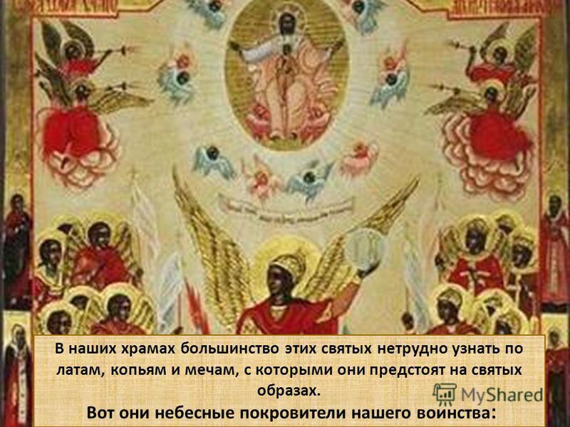 В наших храмах большинство этих святых нетрудно узнать по латам, копьям и мечам, с которыми они предстоят на святых образах. Вот они небесные покровители нашего воинства :