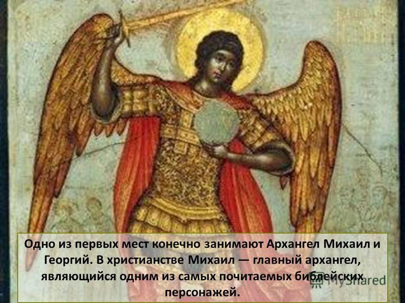 Одно из первых мест конечно занимают Архангел Михаил и Георгий. В христианстве Михаил главный архангел, являющийся одним из самых почитаемых библейских персонажей.