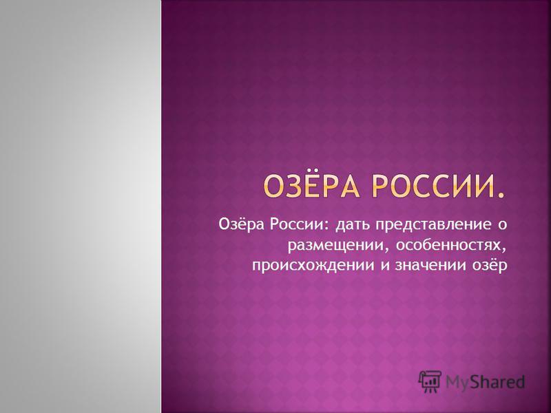 Озёра России: дать представление о размещении, особенностях, происхождении и значении озёр