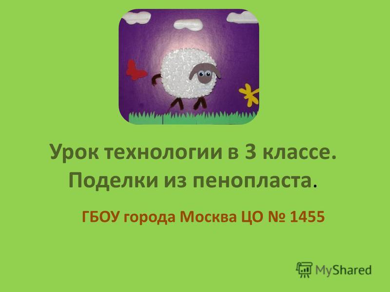 Урок технологии в 3 классе. Поделки из пенопласта. ГБОУ города Москва ЦО 1455