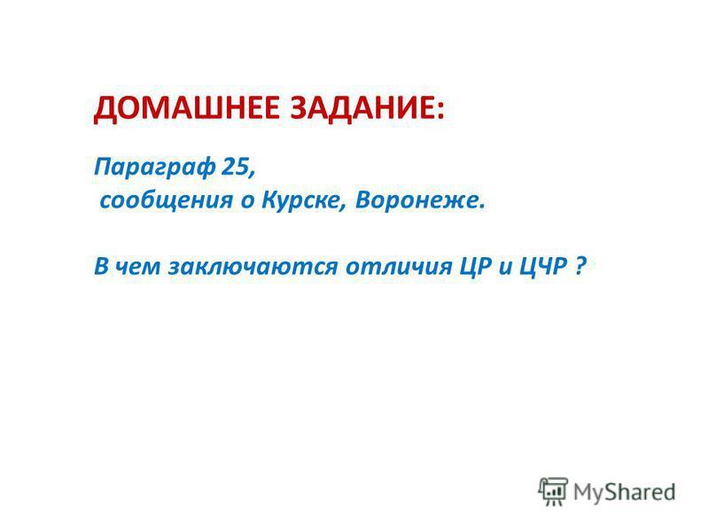 ДОМАШНЕЕ ЗАДАНИЕ: Параграф 25, сообщения о Курске, Воронеже. В чем заключаются отличия ЦР и ЦЧР ?