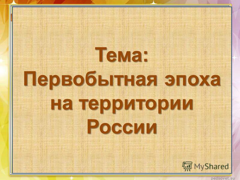 Тема: Первобытная эпоха на территории России