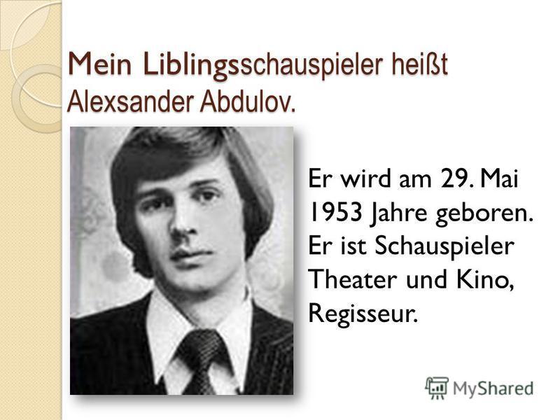 Mein Liblings schauspieler heißt Alexsander Abdulov. Er wird am 29. Mai 1953 Jahre geboren. Er ist Schauspieler Theater und Kino, Regisseur.