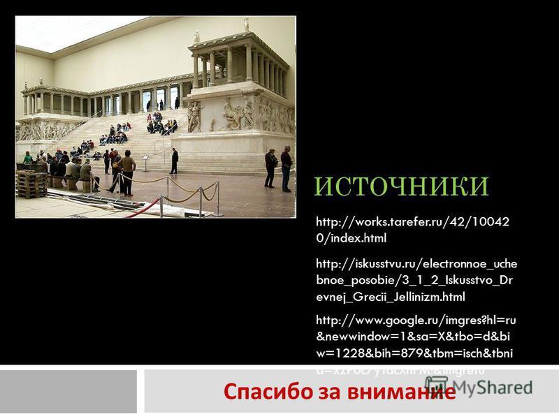 ИСТОЧНИКИ Спасибо за внимание http://works.tarefer.ru/42/10042 0/index.html http://iskusstvu.ru/electronnoe_uche bnoe_posobie/3_1_2_Iskusstvo_Dr evnej_Grecii_Jellinizm.html http://www.google.ru/imgres?hl=ru &newwindow=1&sa=X&tbo=d&bi w=1228&bih=879&t