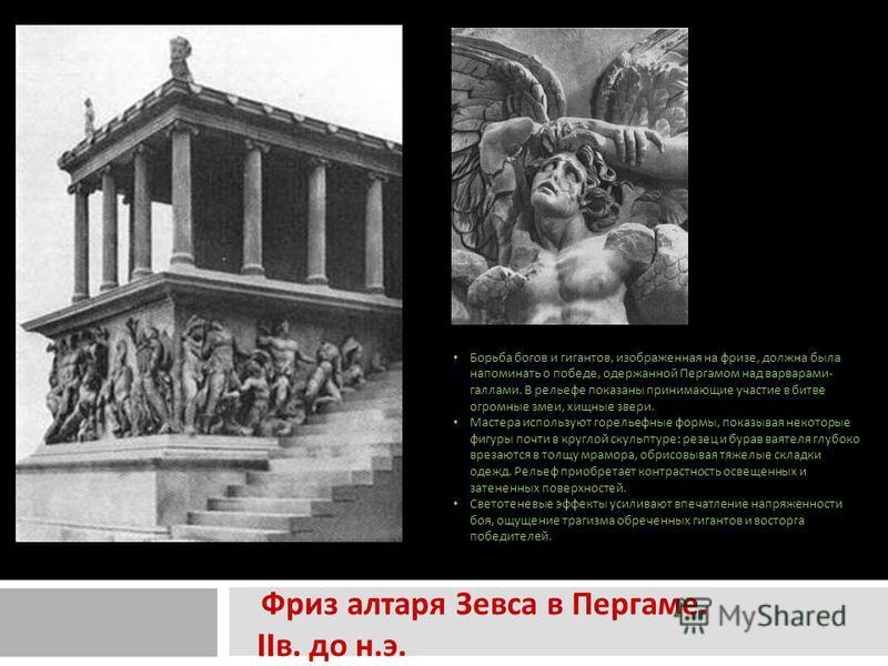 Фриз алтаря Зевса в Пергаме. II в. до н. э. фриз Пергамского алтаря Зевса. Борьба богов и гигантов, изображенная на фризе, должна была напоминать о победе, одержанной Пергамом над варварами-галлами. В рельефе показаны принимающие участие в битве огро