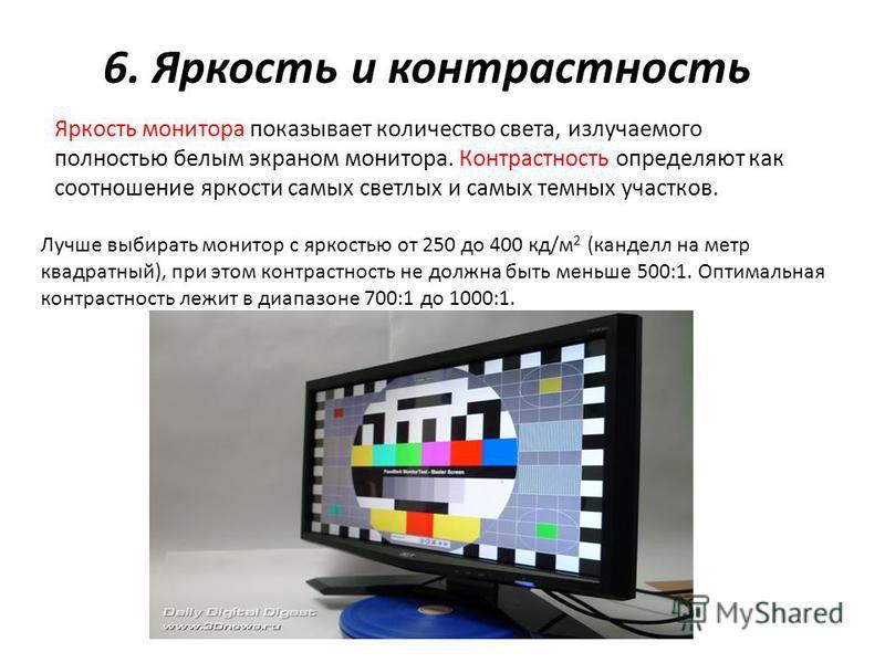 6. Яркость и контрастность Яркость монитора показывает количество света, излучаемого полностью белым экраном монитора. Контрастность определяют как соотношение яркости самых светлых и самых темных участков. Лучше выбирать монитор с яркостью от 250 до