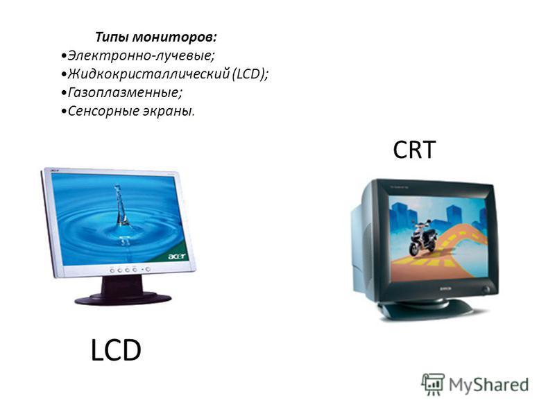 Типы мониторов: Электронно-лучевые; Жидкокристаллический (LCD); Газоплазменные; Сенсорные экраны. LCD CRT