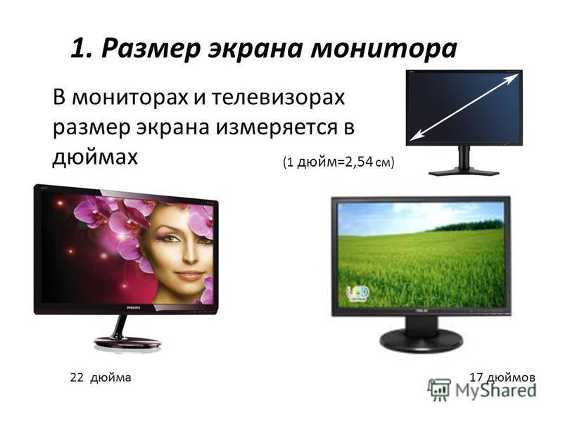 (1 дюйм=2,54 см) В мониторах и телевизорах размер экрана измеряется в дюймах 17 дюймов 22 дюйма 1. Размер экрана монитора