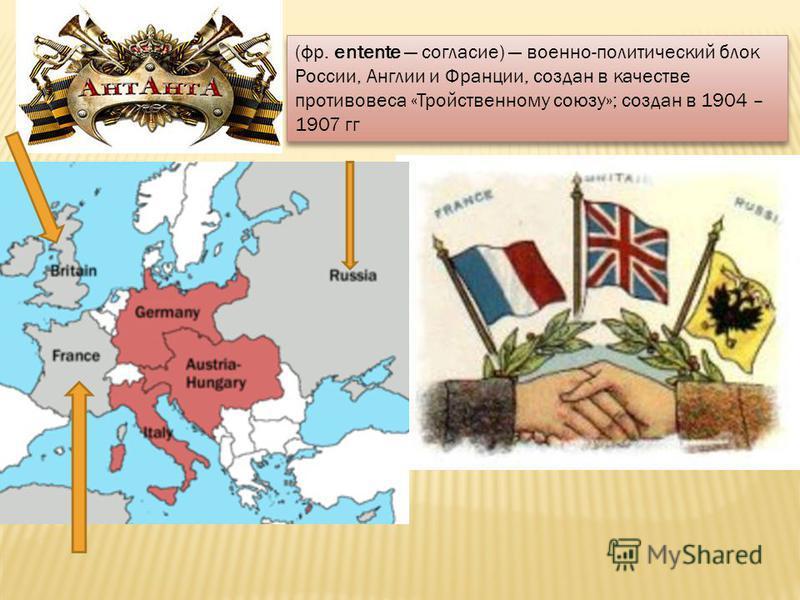 (фр. entente согласие) военно-политический блок России, Англии и Франции, создан в качестве противовеса «Тройственному союзу»; создан в 1904 – 1907 гг