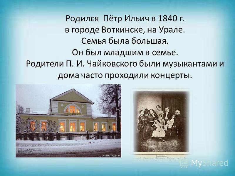 Родился Пётр Ильич в 1840 г. в городе Воткинске, на Урале. Семья была большая. Он был младшим в семье. Родители П. И. Чайковского были музыкантами и дома часто проходили концерты.