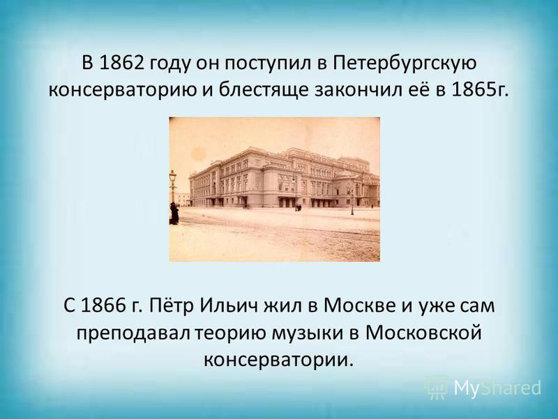 В 1862 году он поступил в Петербургскую консерваторию и блестяще закончил её в 1865 г. С 1866 г. Пётр Ильич жил в Москве и уже сам преподавал теорию музыки в Московской консерватории.