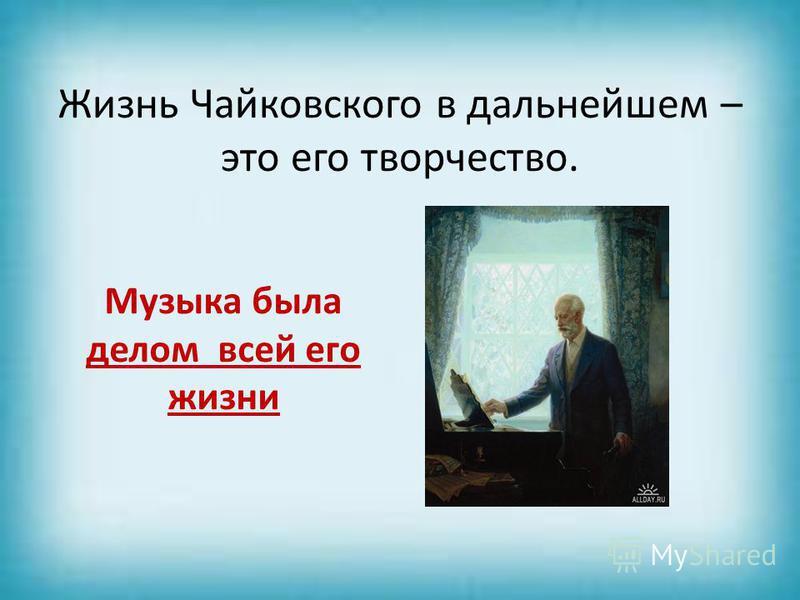 Жизнь Чайковского в дальнейшем – это его творчество. Музыка была делом всей его жизни