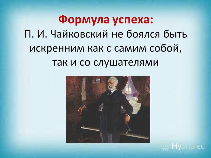 Формула успеха: П. И. Чайковский не боялся быть искренним как с самим собой, так и со слушателями