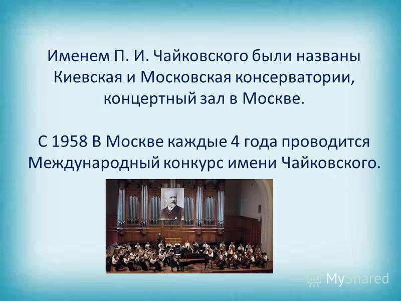 Именем П. И. Чайковского были названы Киевская и Московская консерватории, концертный зал в Москве. С 1958 В Москве каждые 4 года проводится Международный конкурс имени Чайковского.