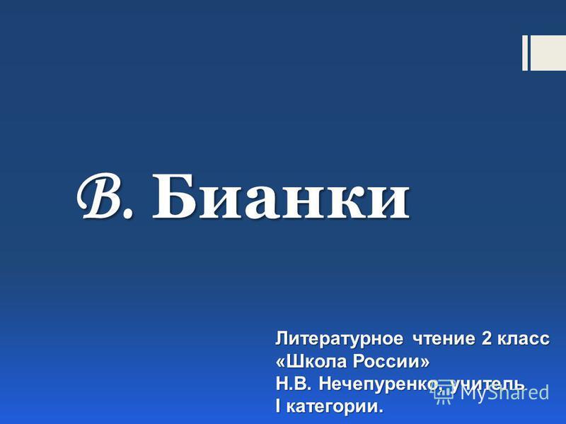 В. Бианки Литературное чтение 2 класс «Школа России» Н.В. Нечепуренко, учитель I категории.