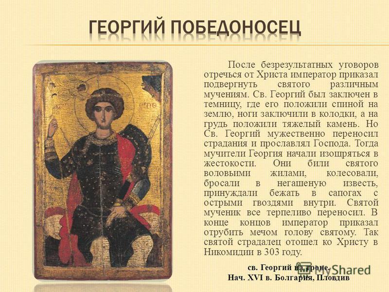 После безрезультатных уговоров отречься от Христа император приказал подвергнуть святого различным мучениям. Св. Георгий был заключен в темницу, где его положили спиной на землю, ноги заключили в колодки, а на грудь положили тяжелый камень. Но Св. Ге