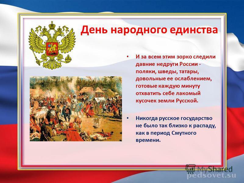День народного единства И за всем этим зорко следили давние недруги России - поляки, шведы, татары, довольные ее ослаблением, готовые каждую минуту отхватить себе лакомый кусочек земли Русской. Никогда русское государство не было так близко к распаду