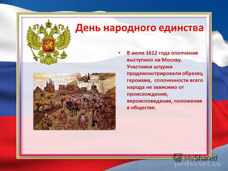 День народного единства В июле 1612 года ополчение выступило на Москву. Участники штурма продемонстрировали образец героизма, сплоченности всего народа не зависимо от происхождения, вероисповедания, положения в обществе.