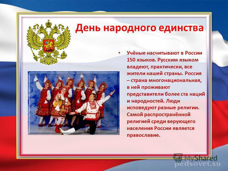 День народного единства Учёные насчитывают в России 150 языков. Русским языком владеют, практически, все жители нашей страны. Россия – страна многонациональная, в ней проживают представители более ста наций и народностей. Люди исповедуют разные религ
