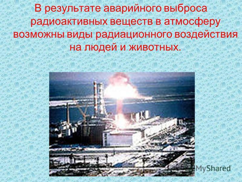 В результате аварийного выброса радиоактивных веществ в атмосферу возможны виды радиационного воздействия на людей и животных.