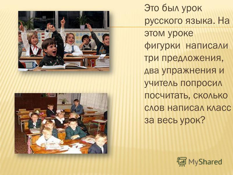 Это был урок русского языка. На этом уроке фигурки написали три предложения, два упражнения и учитель попросил посчитать, сколько слов написал класс за весь урок?