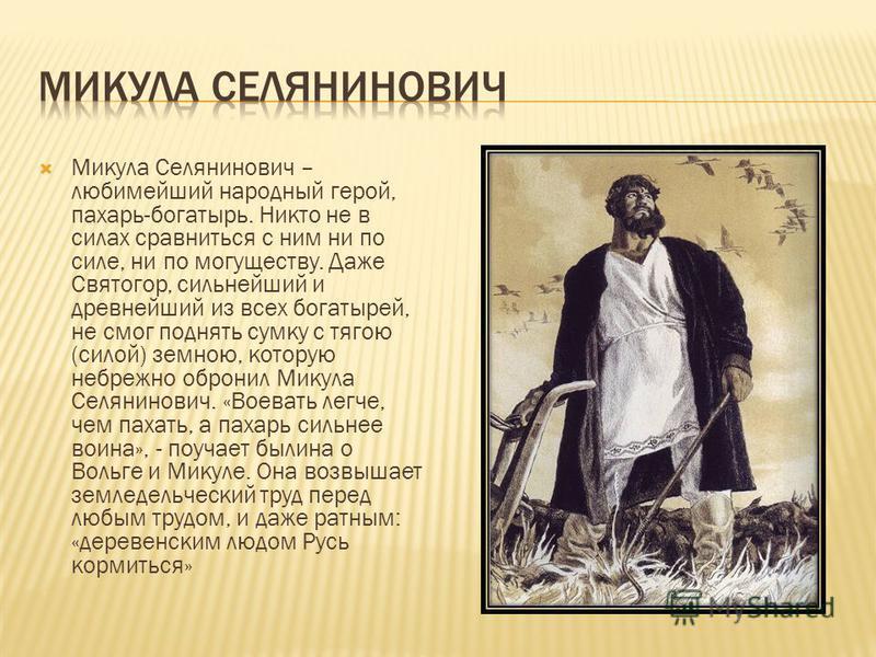 Микула Селянинович – любимейший народный герой, пахарь-богатырь. Никто не в силах сравниться с ним ни по силе, ни по могуществу. Даже Святогор, сильнейший и древнейший из всех богатырей, не смог поднять сумку с тягою (силой) земною, которую небрежно