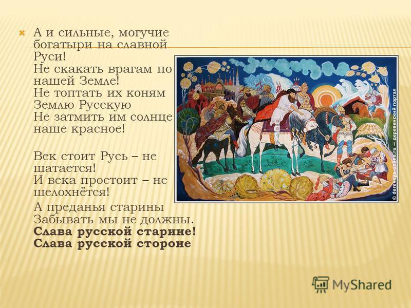 А и сильные, могучие богатыри на славной Руси! Не скакать врагам по нашей Земле! Не топтать их коням Землю Русскую Не затмить им солнце наше красное! Век стоит Русь – не шатается! И века простоит – не шелохнётся! А преданья старины Забывать мы не дол