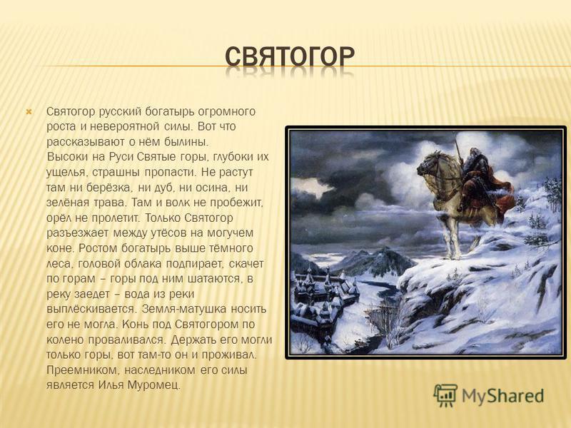 Святогор русский богатырь огромного роста и невероятной силы. Вот что рассказывают о нём былины. Высоки на Руси Святые горы, глубоки их ущелья, страшны пропасти. Не растут там ни берёзка, ни дуб, ни осина, ни зелёная трава. Там и волк не пробежит, ор
