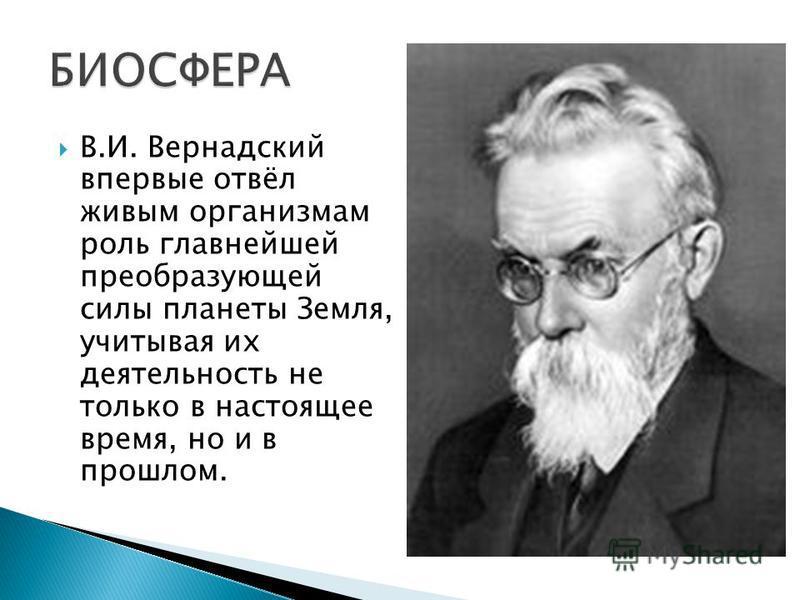 В.И. Вернадский впервые отвёл живым организмам роль главнейшей преобразующей силы планеты Земля, учитывая их деятельность не только в настоящее время, но и в прошлом.